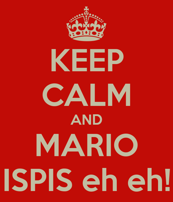 KEEP CALM AND MARIO ISPIS eh eh!