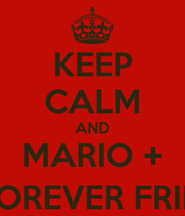 KEEP CALM AND MARIO + MAX FOREVER FRIENDS :)