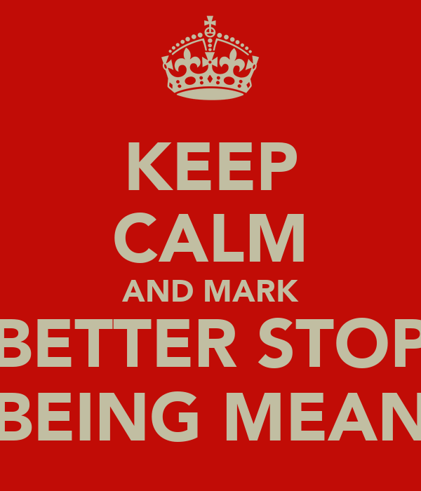 KEEP CALM AND MARK BETTER STOP BEING MEAN