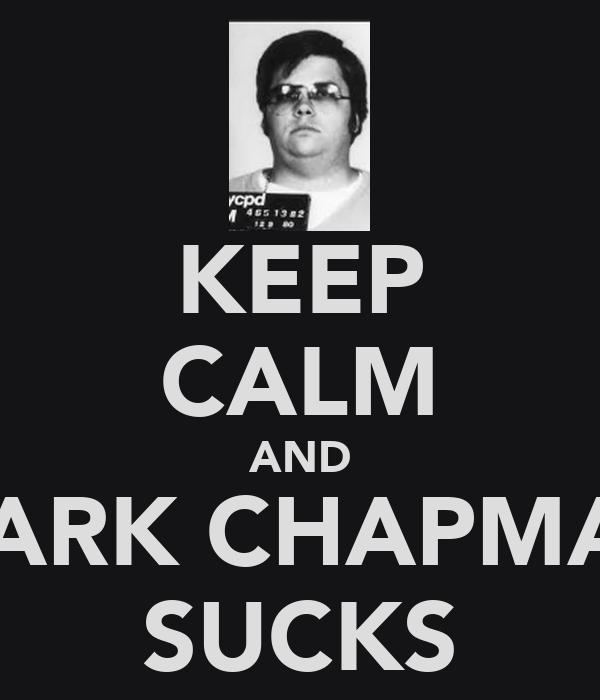 KEEP CALM AND MARK CHAPMAN SUCKS
