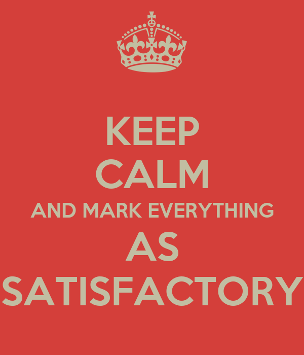 KEEP CALM AND MARK EVERYTHING AS SATISFACTORY