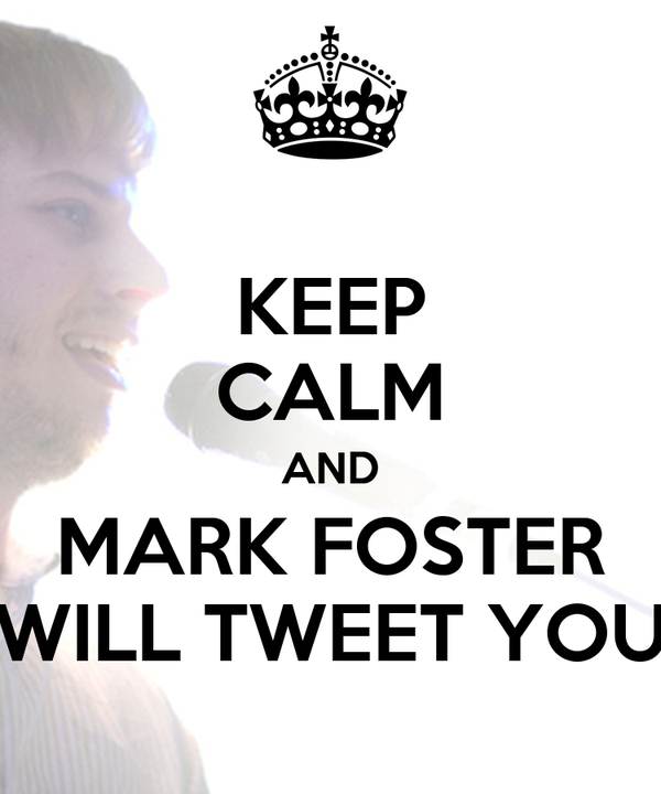 KEEP CALM AND MARK FOSTER WILL TWEET YOU
