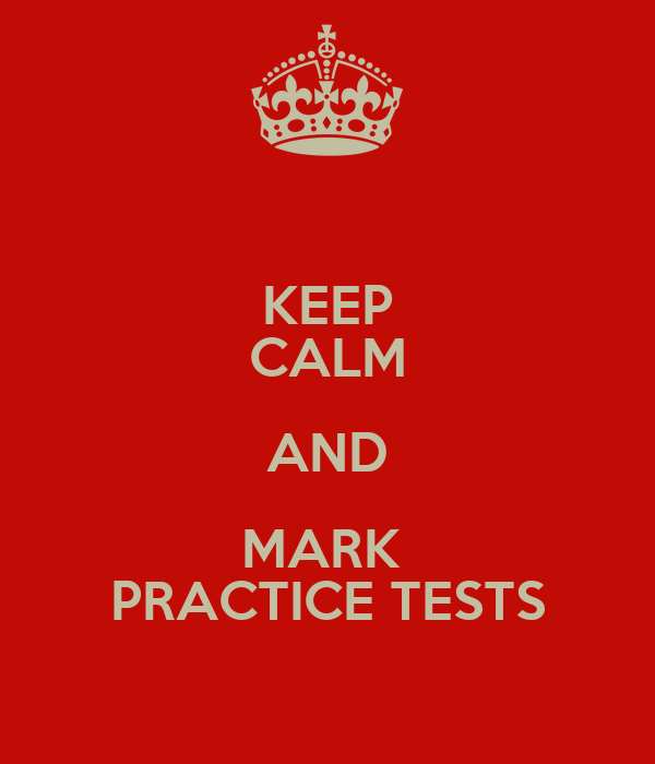 KEEP CALM AND MARK  PRACTICE TESTS