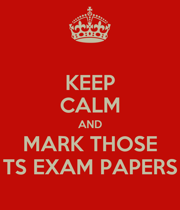KEEP CALM AND MARK THOSE TS EXAM PAPERS