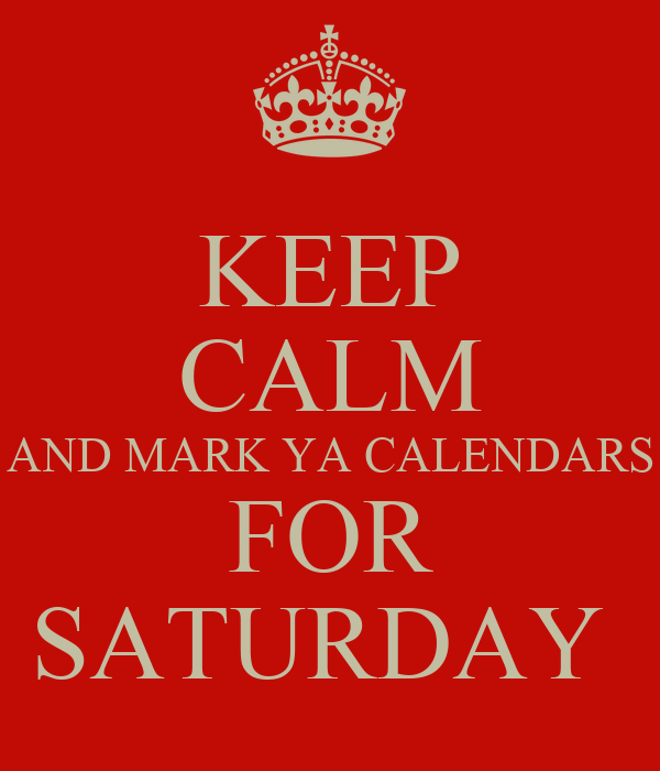 KEEP CALM AND MARK YA CALENDARS FOR SATURDAY