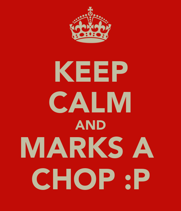 KEEP CALM AND MARKS A  CHOP :P