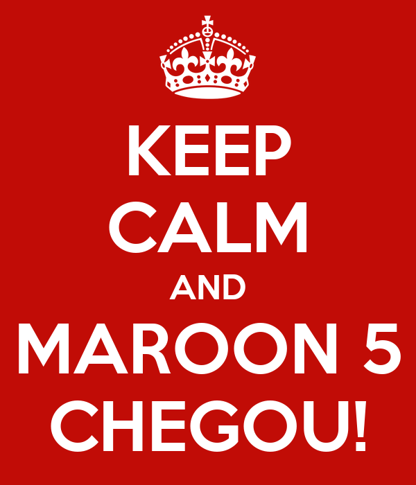 KEEP CALM AND MAROON 5 CHEGOU!