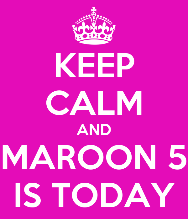 KEEP CALM AND MAROON 5 IS TODAY