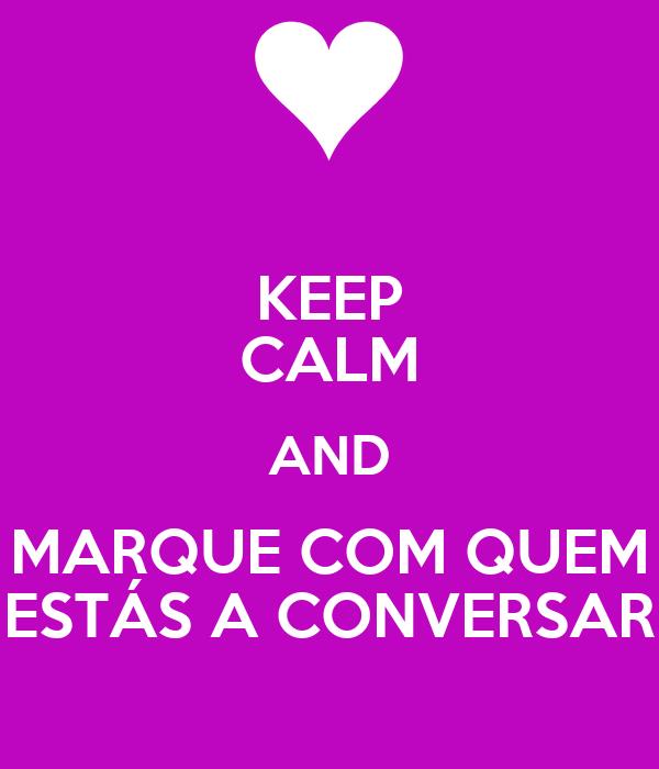 KEEP CALM AND MARQUE COM QUEM ESTÁS A CONVERSAR