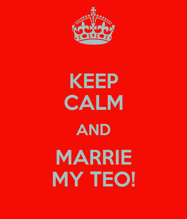 KEEP CALM AND MARRIE MY TEO!