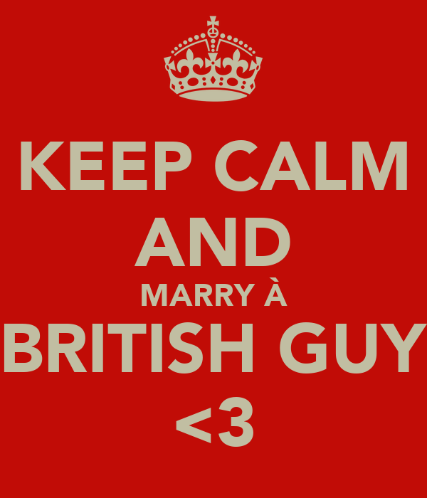 KEEP CALM AND MARRY À BRITISH GUY <3