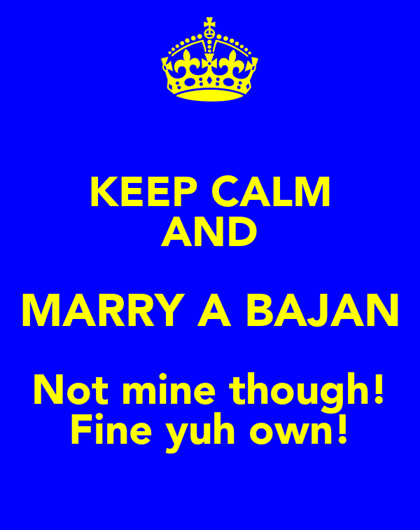KEEP CALM AND MARRY A BAJAN Not mine though! Fine yuh own!