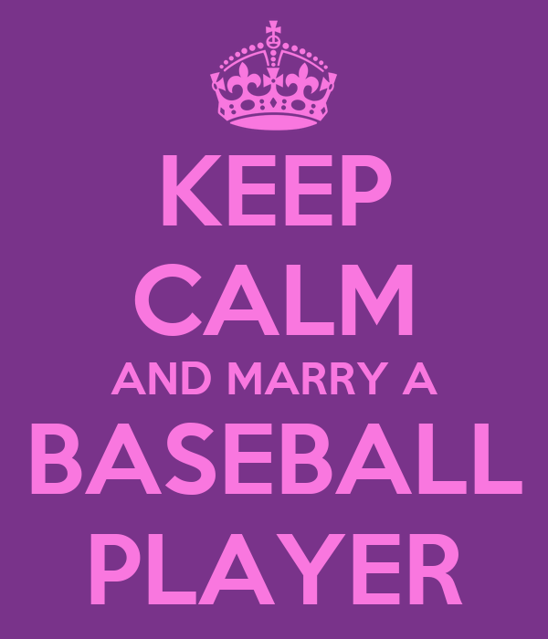 KEEP CALM AND MARRY A BASEBALL PLAYER