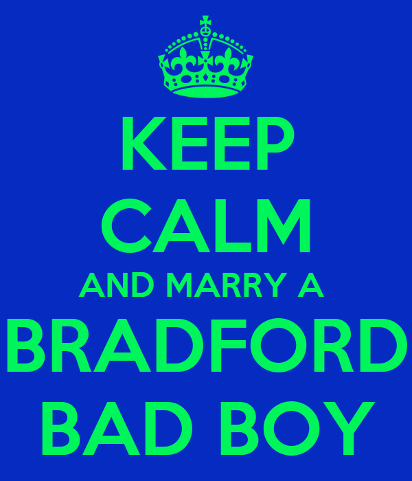 KEEP CALM AND MARRY A  BRADFORD BAD BOY