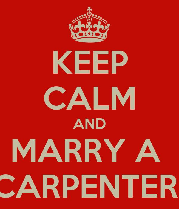 KEEP CALM AND MARRY A  CARPENTER