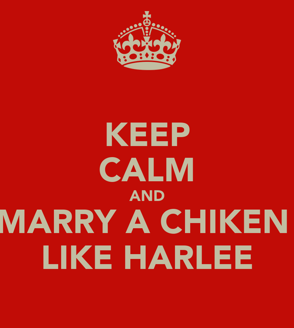 KEEP CALM AND MARRY A CHIKEN  LIKE HARLEE