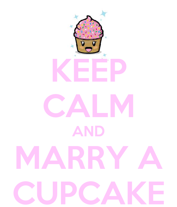 KEEP CALM AND MARRY A CUPCAKE