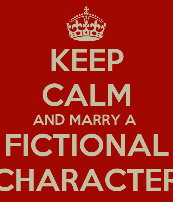 KEEP CALM AND MARRY A  FICTIONAL CHARACTER