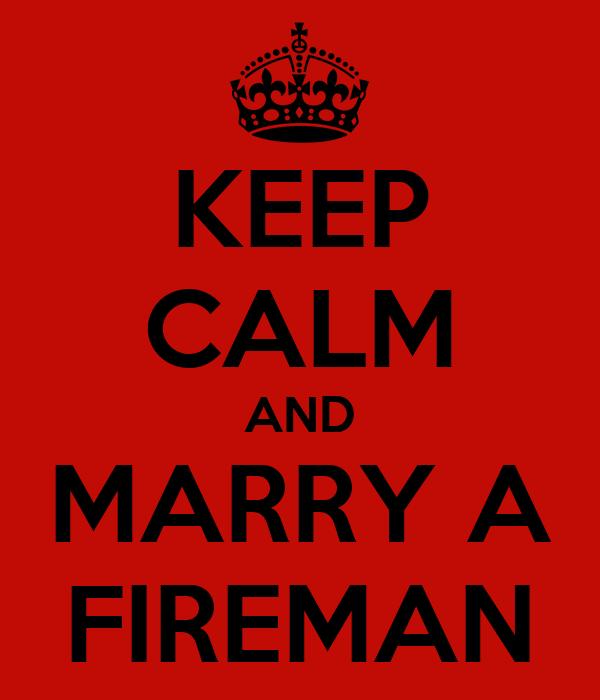 KEEP CALM AND MARRY A FIREMAN