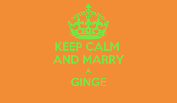 KEEP CALM  AND MARRY A GINGE
