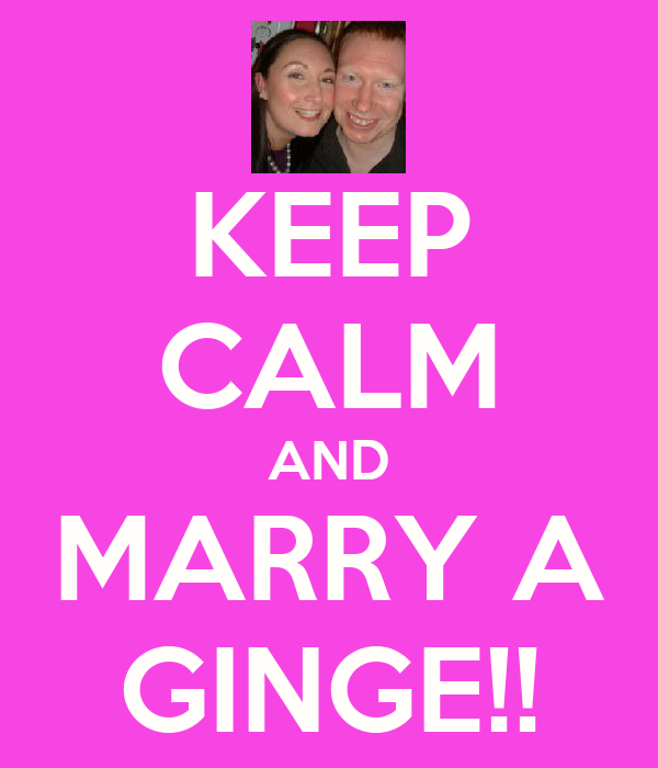 KEEP CALM AND MARRY A GINGE!!