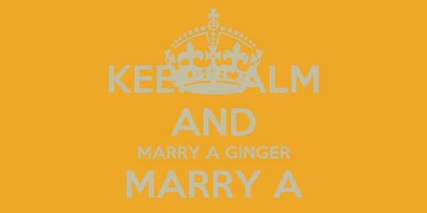 KEEP CALM AND MARRY A GINGER MARRY A GINGER