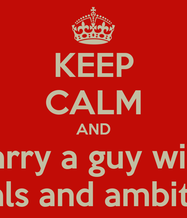 KEEP CALM AND Marry a guy with  goals and ambition