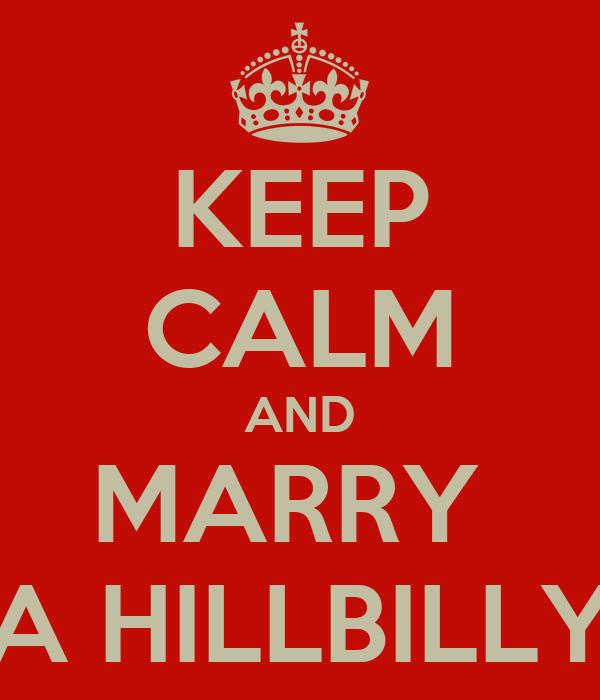 KEEP CALM AND MARRY  A HILLBILLY
