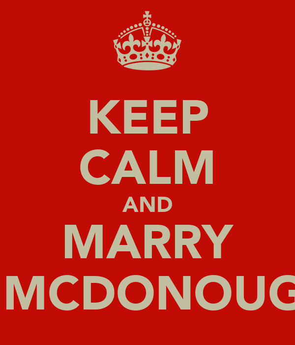 KEEP CALM AND MARRY A MCDONOUGH
