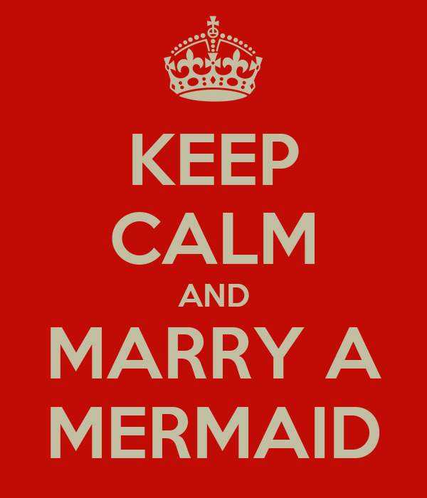 KEEP CALM AND MARRY A MERMAID