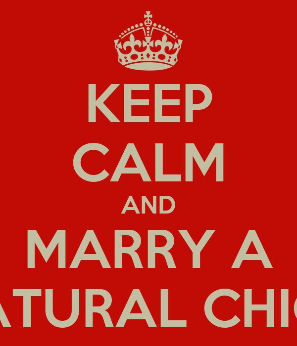 KEEP CALM AND MARRY A NATURAL CHICK