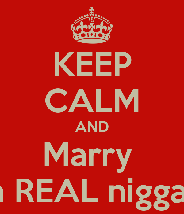 KEEP CALM AND Marry  a REAL nigga