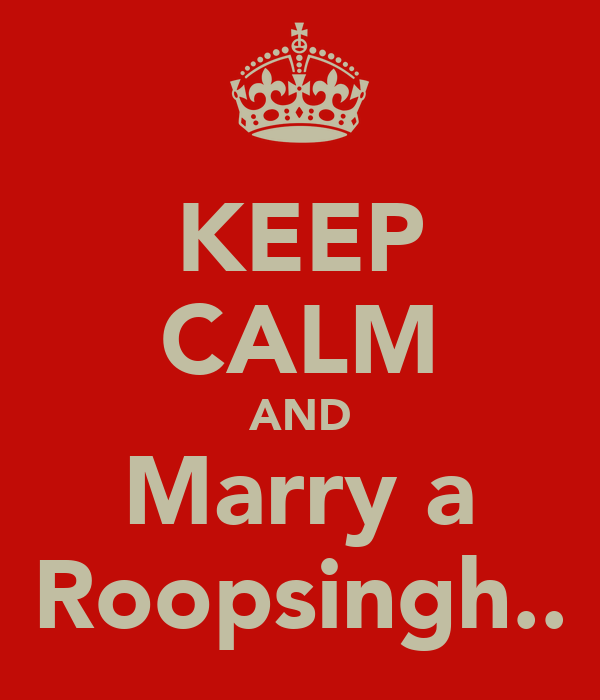 KEEP CALM AND Marry a Roopsingh..