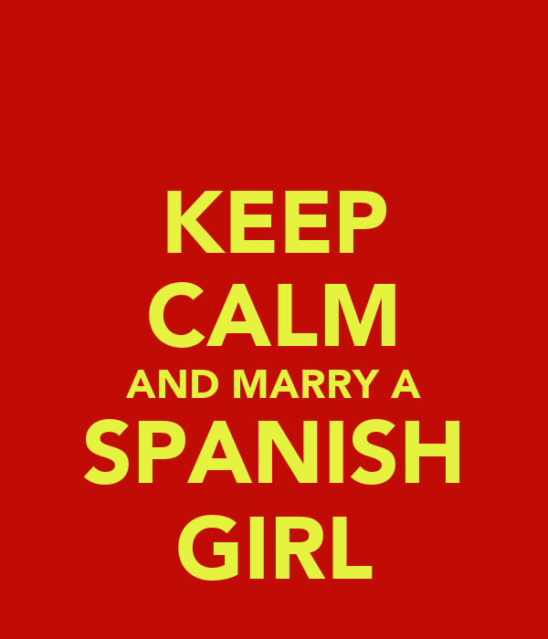 KEEP CALM AND MARRY A SPANISH GIRL