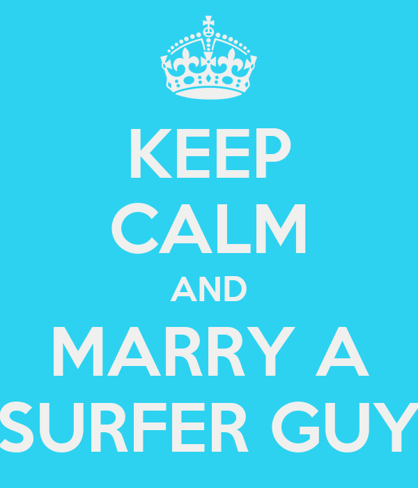 KEEP CALM AND MARRY A SURFER GUY