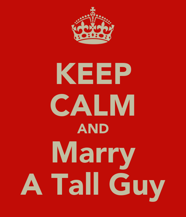 KEEP CALM AND Marry A Tall Guy