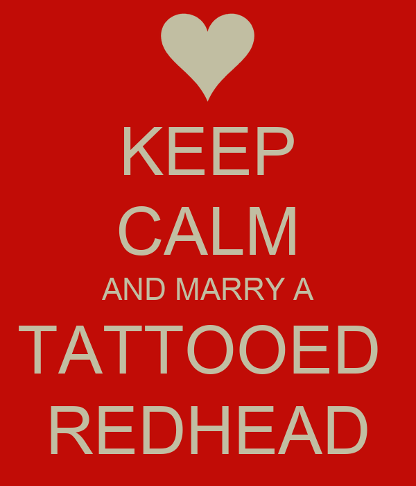 KEEP CALM AND MARRY A TATTOOED  REDHEAD