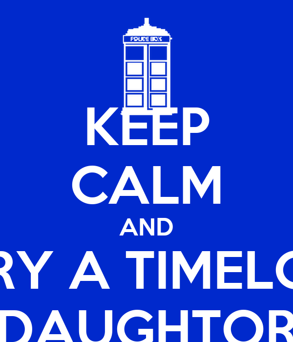 KEEP CALM AND MARRY A TIMELORD'S DAUGHTOR
