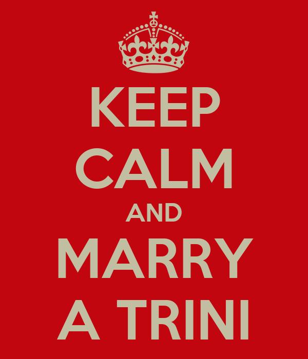 KEEP CALM AND MARRY A TRINI