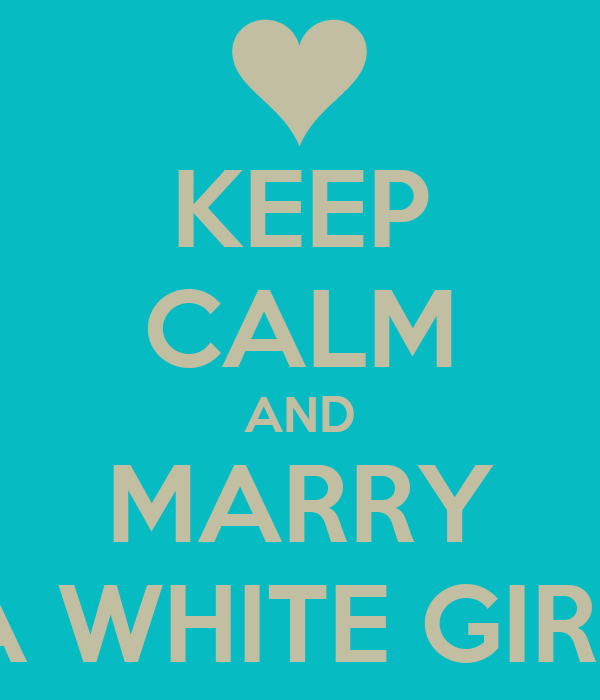 KEEP CALM AND MARRY A WHITE GIRL