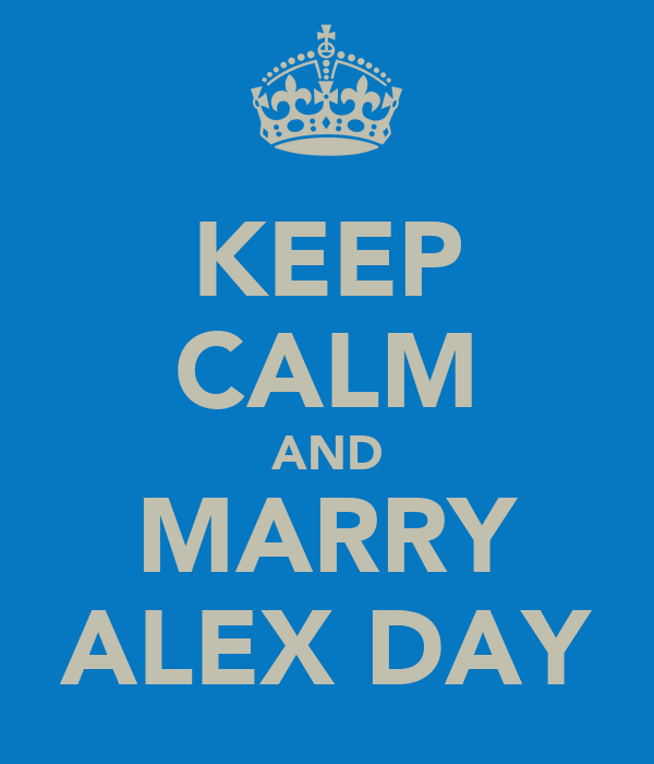 KEEP CALM AND MARRY ALEX DAY