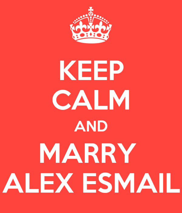 KEEP CALM AND MARRY  ALEX ESMAIL