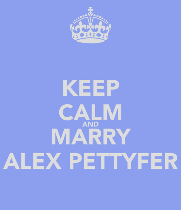 KEEP CALM AND MARRY ALEX PETTYFER