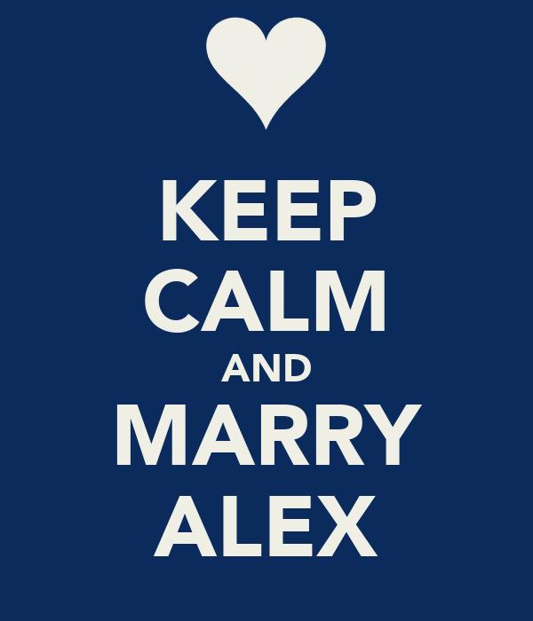 KEEP CALM AND MARRY ALEX