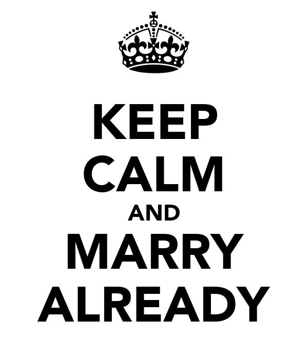 KEEP CALM AND MARRY ALREADY