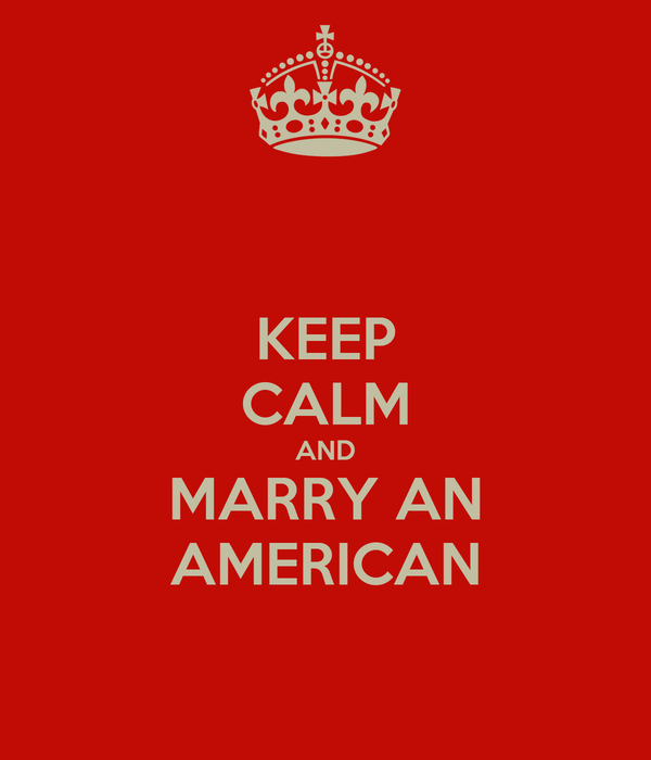 KEEP CALM AND MARRY AN AMERICAN