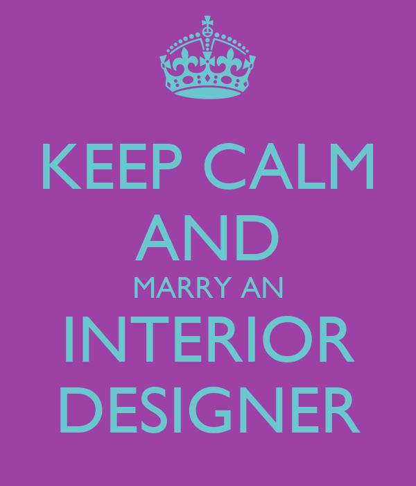 KEEP CALM AND MARRY AN INTERIOR DESIGNER