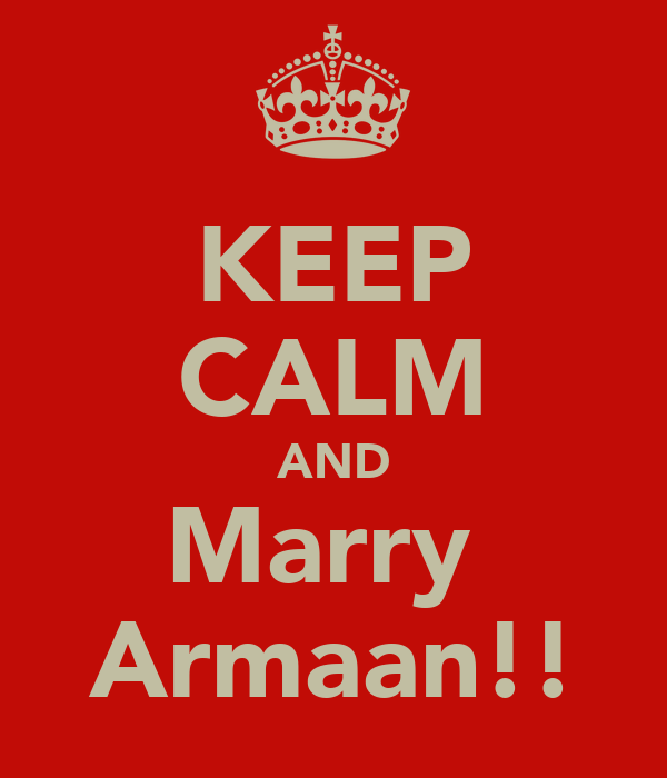 KEEP CALM AND Marry  Armaan!!
