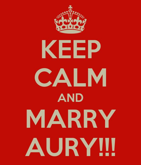 KEEP CALM AND MARRY AURY!!!