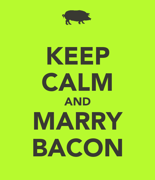 KEEP CALM AND MARRY BACON